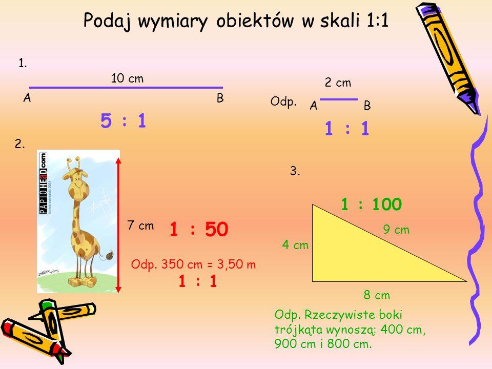 Podaj wymiary obiektów w skali 1:1 10 cm AB 1. 5 : 1 7 cm 1 : 50 1 : 1 2 cm AB Odp. Odp. 350 cm = 3,50 m 1 : 1 2. 3. 8 cm 4 cm 9 cm 1 : 100 Odp. Rzecz
