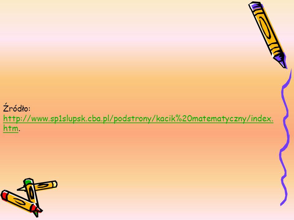 Źródło: http://www.sp1slupsk.cba.pl/podstrony/kacik%20matematyczny/index. htm. http://www.sp1slupsk.cba.pl/podstrony/kacik%20matematyczny/index. htm