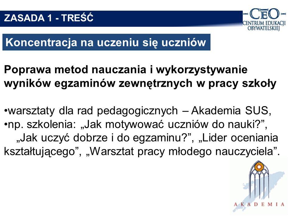 Koncentracja na uczeniu się uczniów ZASADA 1 - TREŚĆ Poprawa metod nauczania i wykorzystywanie wyników egzaminów zewnętrznych w pracy szkoły warsztaty dla rad pedagogicznych – Akademia SUS, np.