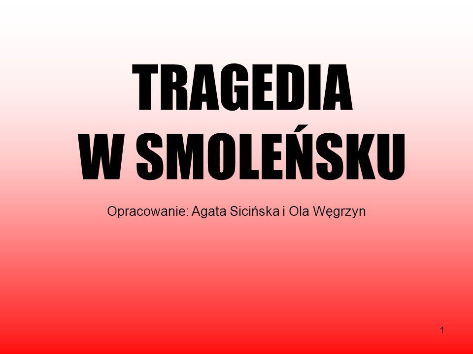 1 TRAGEDIA W SMOLEŃSKU Opracowanie: Agata Sicińska i Ola Węgrzyn