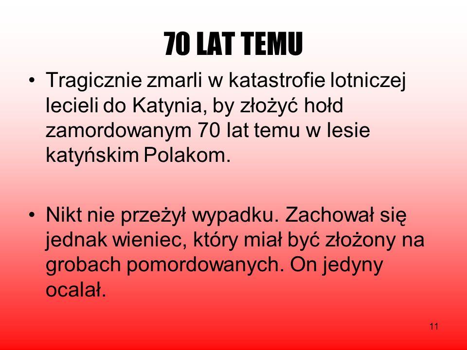 11 70 LAT TEMU Tragicznie zmarli w katastrofie lotniczej lecieli do Katynia, by złożyć hołd zamordowanym 70 lat temu w lesie katyńskim Polakom. Nikt n