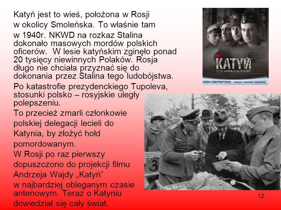12 Katyń jest to wieś, położona w Rosji w okolicy Smoleńska. To właśnie tam w 1940r. NKWD na rozkaz Stalina dokonało masowych mordów polskich oficerów