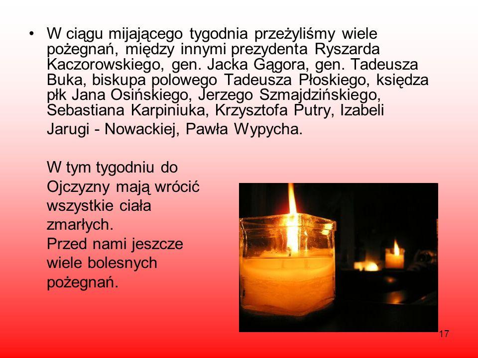 17 W ciągu mijającego tygodnia przeżyliśmy wiele pożegnań, między innymi prezydenta Ryszarda Kaczorowskiego, gen. Jacka Gągora, gen. Tadeusza Buka, bi