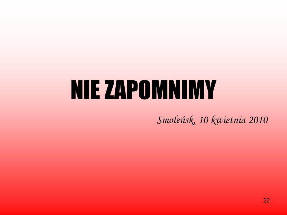 22 NIE ZAPOMNIMY Smoleńsk, 10 kwietnia 2010