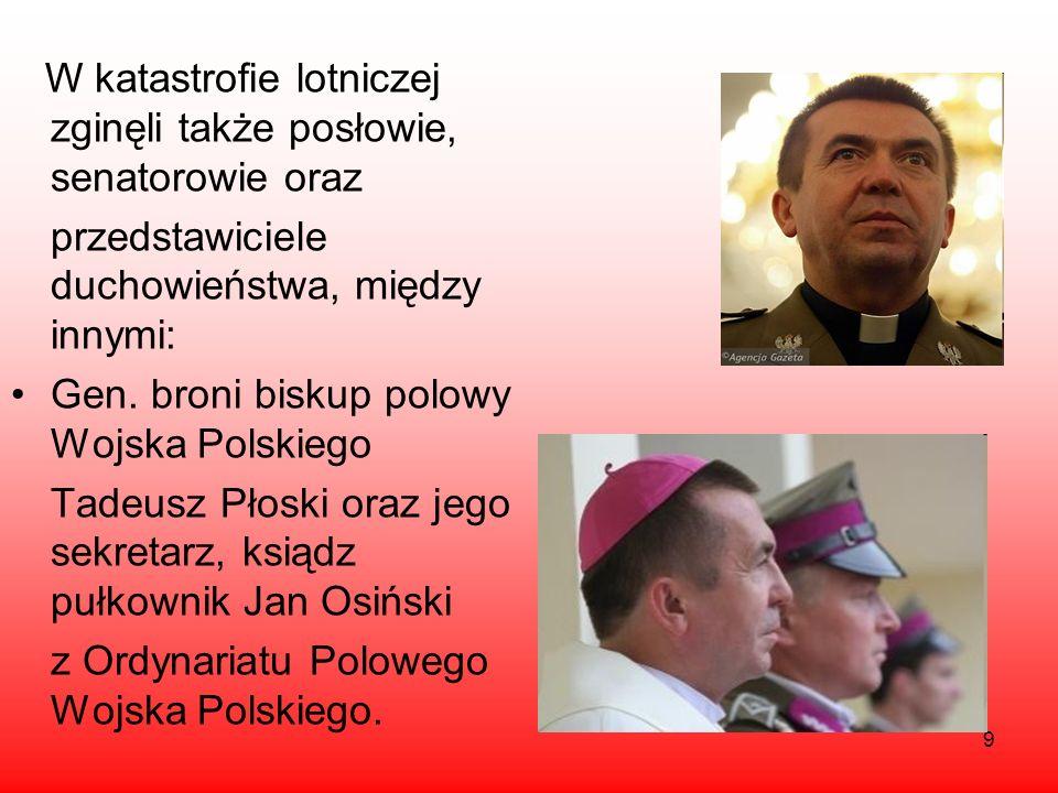 9 W katastrofie lotniczej zginęli także posłowie, senatorowie oraz przedstawiciele duchowieństwa, między innymi: Gen. broni biskup polowy Wojska Polsk