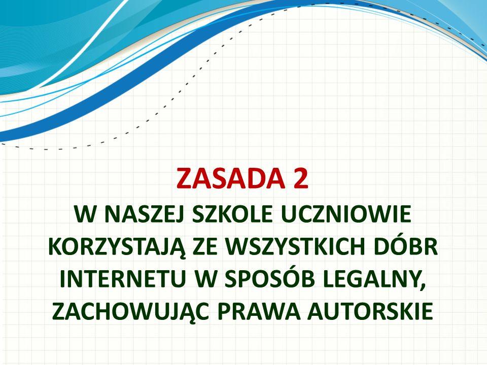 ZASADA 2 W NASZEJ SZKOLE UCZNIOWIE KORZYSTAJĄ ZE WSZYSTKICH DÓBR INTERNETU W SPOSÓB LEGALNY, ZACHOWUJĄC PRAWA AUTORSKIE