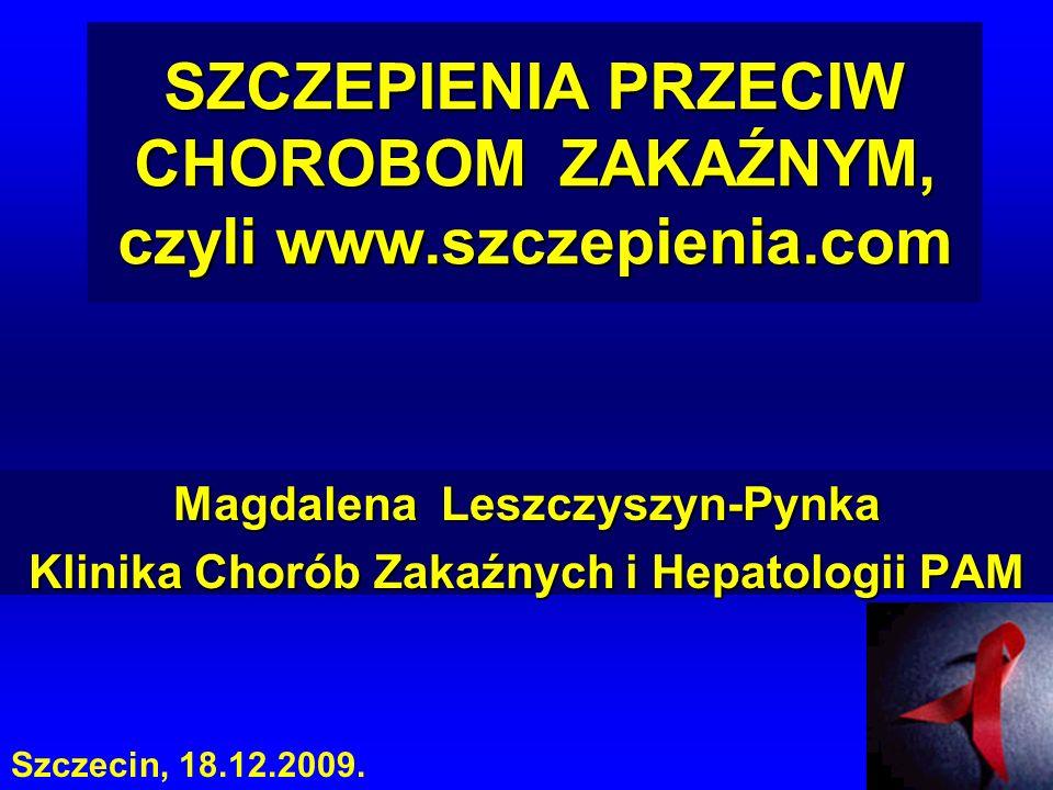 SZCZEPIENIA PRZECIW CHOROBOM ZAKAŹNYM, czyli www.szczepienia.com Magdalena Leszczyszyn-Pynka Klinika Chorób Zakaźnych i Hepatologii PAM Szczecin, 18.1