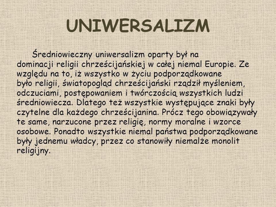 UNIWERSALIZM Średniowieczny uniwersalizm oparty był na dominacji religii chrześcijańskiej w całej niemal Europie. Ze względu na to, iż wszystko w życi