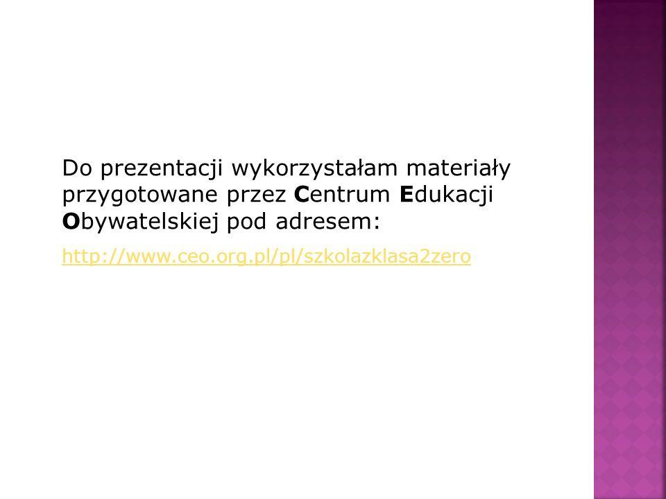 Do prezentacji wykorzystałam materiały przygotowane przez Centrum Edukacji Obywatelskiej pod adresem: http://www.ceo.org.pl/pl/szkolazklasa2zero