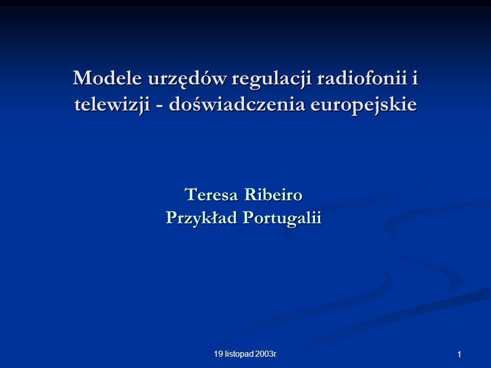 19 listopad 2003r. 1 Modele urzędów regulacji radiofonii i telewizji - doświadczenia europejskie Teresa Ribeiro Przykład Portugalii