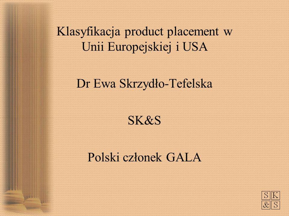 Klasyfikacja product placement w Unii Europejskiej i USA Dr Ewa Skrzydło-Tefelska SK&S Polski członek GALA