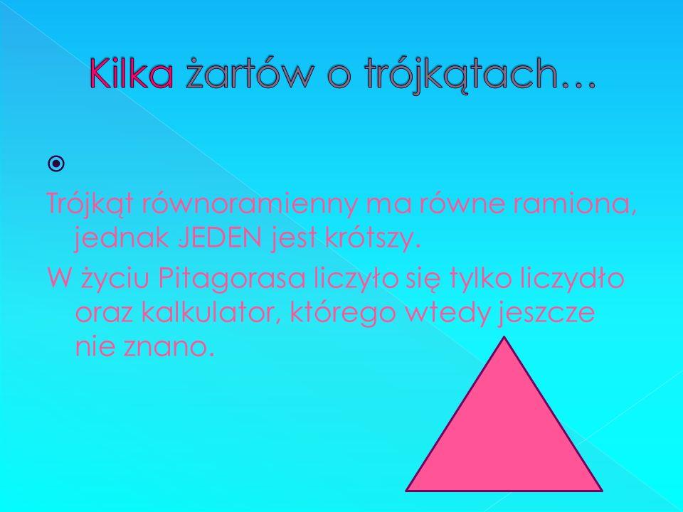 Trójkąt równoramienny ma równe ramiona, jednak JEDEN jest krótszy. W życiu Pitagorasa liczyło się tylko liczydło oraz kalkulator, którego wtedy jeszcz
