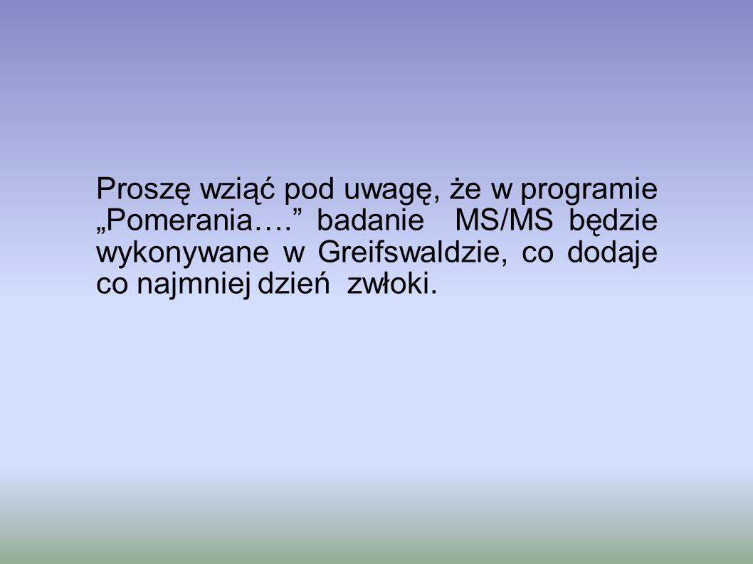 Proszę wziąć pod uwagę, że w programie Pomerania…. badanie MS/MS będzie wykonywane w Greifswaldzie, co dodaje co najmniej dzień zwłoki.
