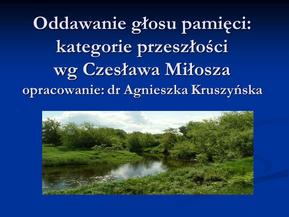 Oddawanie głosu pamięci: kategorie przeszłości wg Czesława Miłosza opracowanie: dr Agnieszka Kruszyńska