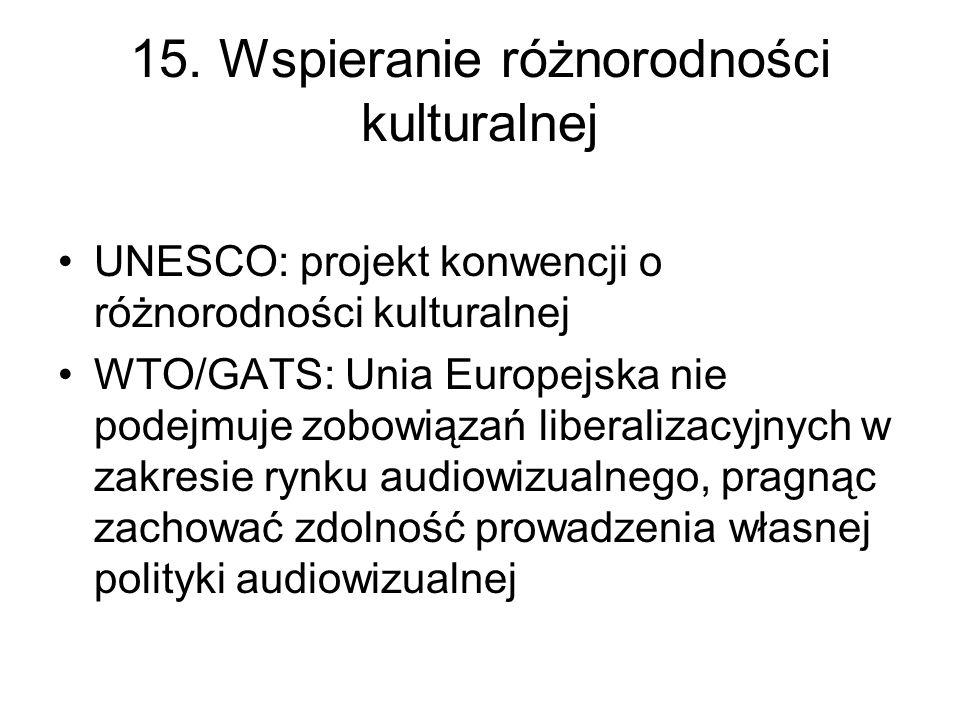 15. Wspieranie różnorodności kulturalnej UNESCO: projekt konwencji o różnorodności kulturalnej WTO/GATS: Unia Europejska nie podejmuje zobowiązań libe