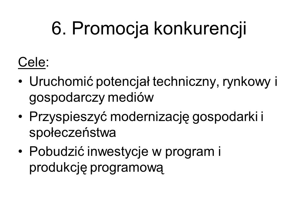 6. Promocja konkurencji Cele: Uruchomić potencjał techniczny, rynkowy i gospodarczy mediów Przyspieszyć modernizację gospodarki i społeczeństwa Pobudz