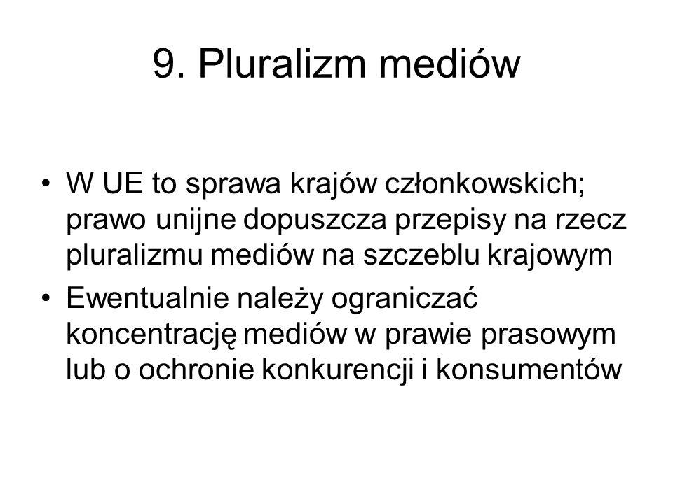 9. Pluralizm mediów W UE to sprawa krajów członkowskich; prawo unijne dopuszcza przepisy na rzecz pluralizmu mediów na szczeblu krajowym Ewentualnie n