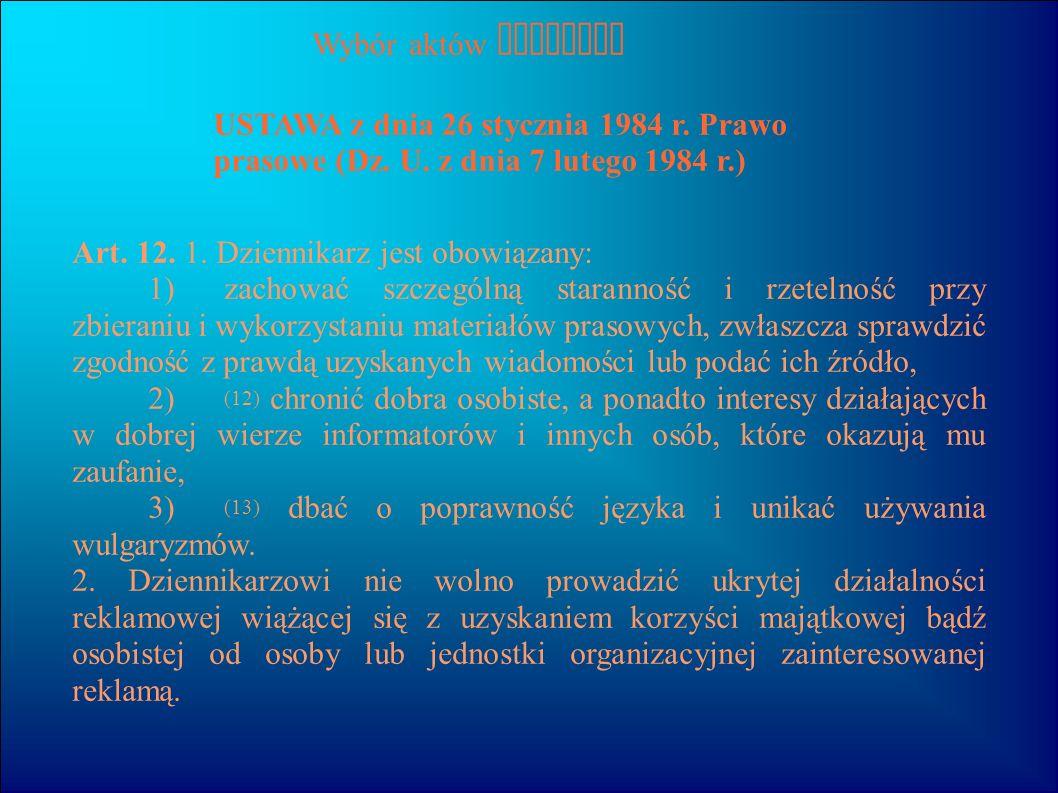 Wybór aktów prawnych USTAWA z dnia 26 stycznia 1984 r. Prawo prasowe (Dz. U. z dnia 7 lutego 1984 r.) Art. 12. 1. Dziennikarz jest obowiązany: 1) zach
