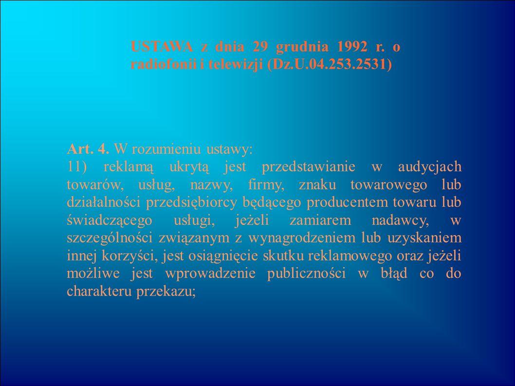 USTAWA z dnia 29 grudnia 1992 r. o radiofonii i telewizji (Dz.U.04.253.2531) Art. 4. W rozumieniu ustawy: 11)reklamą ukrytą jest przedstawianie w audy