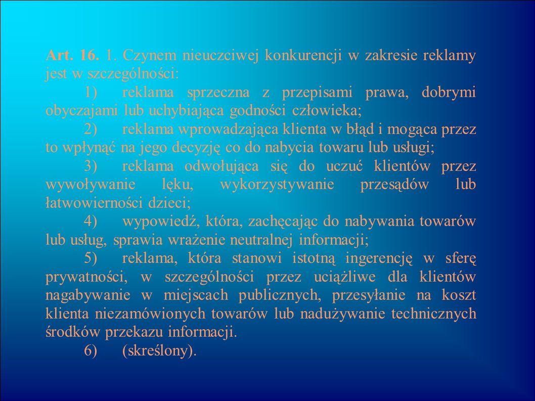 Art. 16. 1. Czynem nieuczciwej konkurencji w zakresie reklamy jest w szczególności: 1) reklama sprzeczna z przepisami prawa, dobrymi obyczajami lub uc