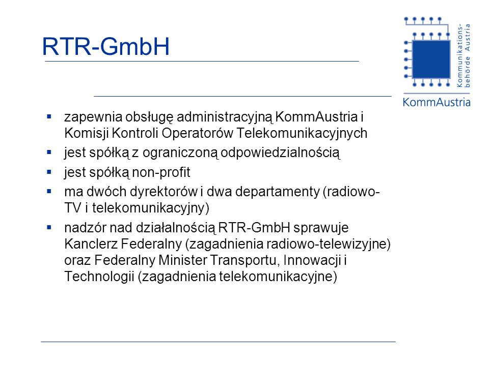 RTR-GmbH zapewnia obsługę administracyjną KommAustria i Komisji Kontroli Operatorów Telekomunikacyjnych jest spółką z ograniczoną odpowiedzialnością j