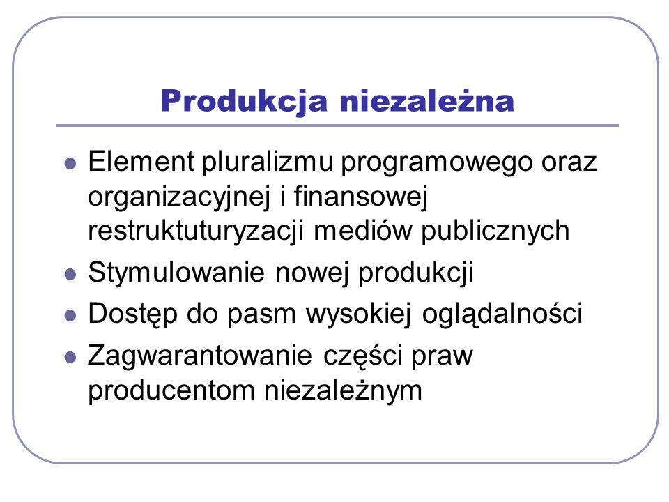Produkcja niezależna Element pluralizmu programowego oraz organizacyjnej i finansowej restruktuturyzacji mediów publicznych Stymulowanie nowej produkcji Dostęp do pasm wysokiej oglądalności Zagwarantowanie części praw producentom niezależnym