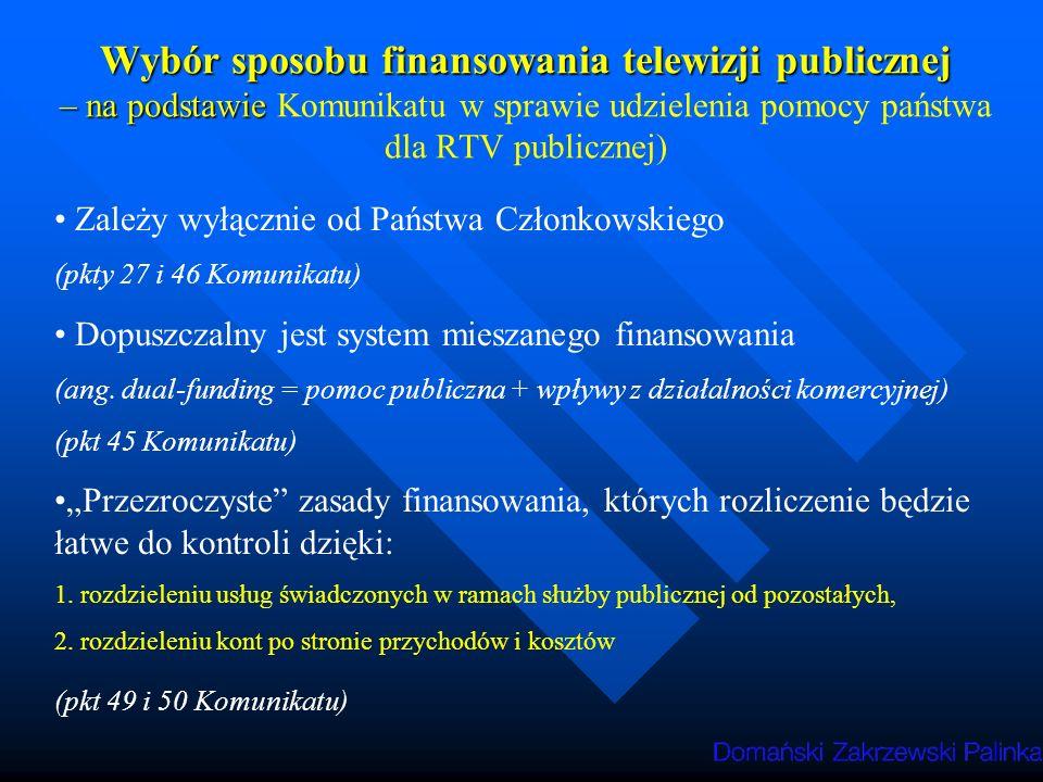 Ocena dopuszczalności finansowania telewizji publicznej przez państwo Muszą być spełnione łącznie 3 warunki: 1.Usługa świadczona w celu misji publicznej - konieczność ustalenia w prawie wewnętrznym Państwa Członkowskiego definicji misji publicznej 2.Przedsiębiorstwo musi być jednoznacznie zobowiązane do świadczenia danej usługi (oraz nadzorowane w tym zakresie) 3.Odstąpienie od zasad konkurencji nie może wpływać na rozwój handlu w sposób pozostający w sprzeczności z interesem Wspólnoty (kryterium proporcjonalności) (pkt 29 Komunikatu)