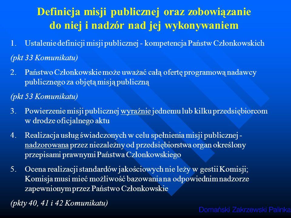 Definicja misji publicznej oraz zobowiązanie do niej i nadzór nad jej wykonywaniem 1.Ustalenie definicji misji publicznej - kompetencja Państw Członkowskich (pkt 33 Komunikatu) 2.Państwo Członkowskie może uważać całą ofertę programową nadawcy publicznego za objętą misją publiczną (pkt 53 Komunikatu) 3.Powierzenie misji publicznej wyraźnie jednemu lub kilku przedsiębiorcom w drodze oficjalnego aktu 4.Realizacja usług świadczonych w celu spełnienia misji publicznej - nadzorowana przez niezależny od przedsiębiorstwa organ określony przepisami prawnymi Państwa Członkowskiego 5.Ocena realizacji standardów jakościowych nie leży w gestii Komisji; Komisja musi mieć możliwość bazowania na odpowiednim nadzorze zapewnionym przez Państwo Członkowskie (pkty 40, 41 i 42 Komunikatu)