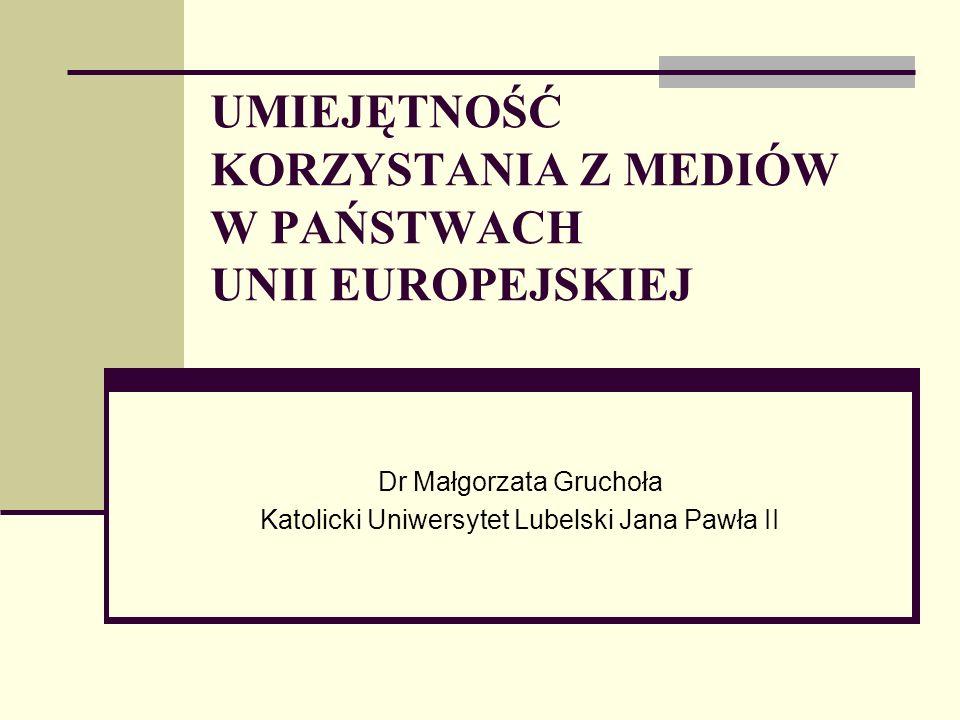 UMIEJĘTNOŚĆ KORZYSTANIA Z MEDIÓW W PAŃSTWACH UNII EUROPEJSKIEJ Dr Małgorzata Gruchoła Katolicki Uniwersytet Lubelski Jana Pawła II
