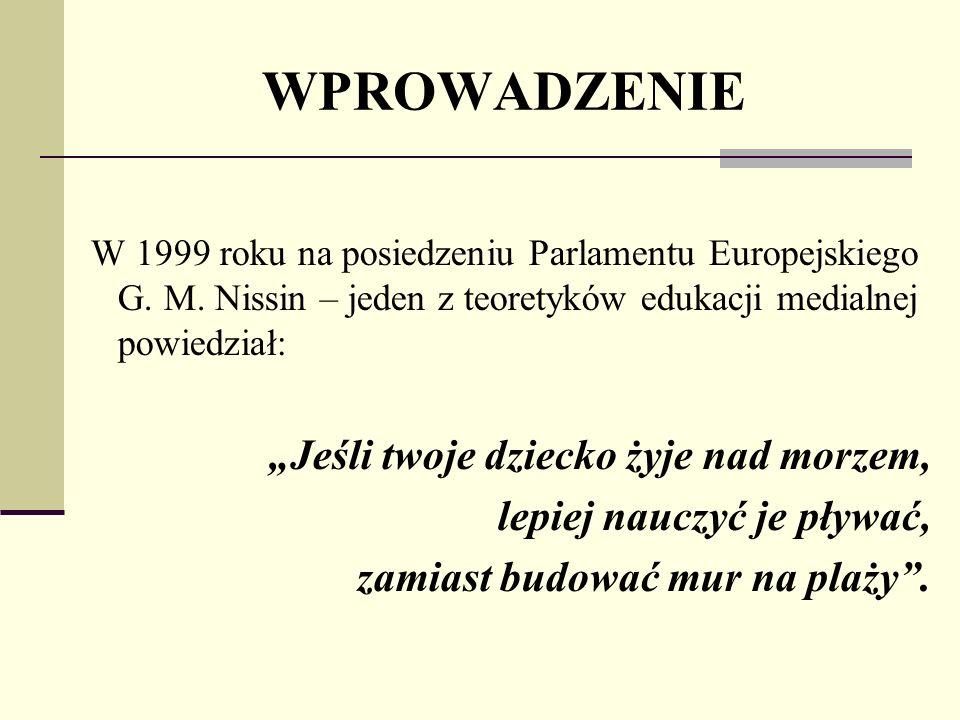 WPROWADZENIE W 1999 roku na posiedzeniu Parlamentu Europejskiego G. M. Nissin – jeden z teoretyków edukacji medialnej powiedział: Jeśli twoje dziecko