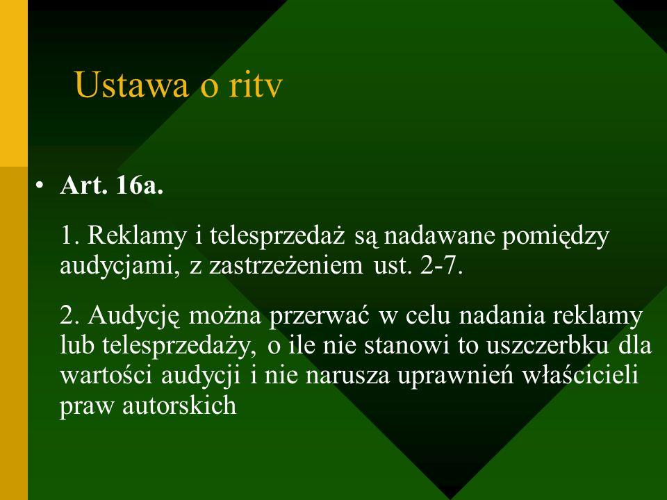 Ustawa o ritv Art. 16a. 1. Reklamy i telesprzedaż są nadawane pomiędzy audycjami, z zastrzeżeniem ust. 2-7. 2. Audycję można przerwać w celu nadania r