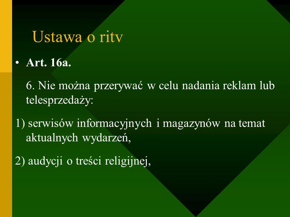 Ustawa o ritv Art. 16a. 6. Nie można przerywać w celu nadania reklam lub telesprzedaży: 1) serwisów informacyjnych i magazynów na temat aktualnych wyd