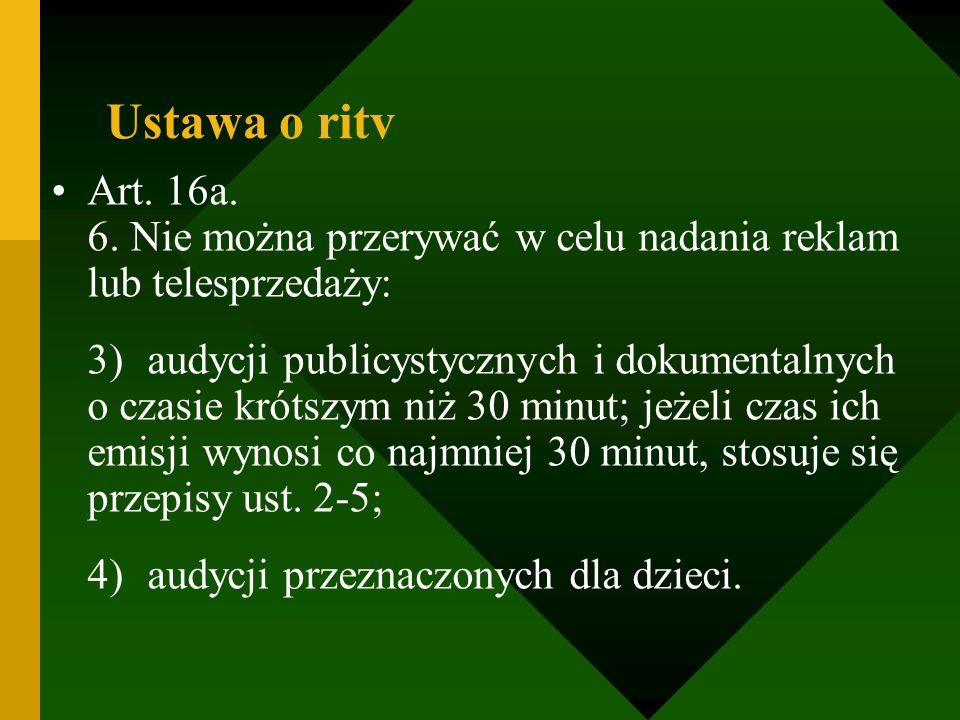 Ustawa o ritv Art. 16a. 6. Nie można przerywać w celu nadania reklam lub telesprzedaży: 3)audycji publicystycznych i dokumentalnych o czasie krótszym
