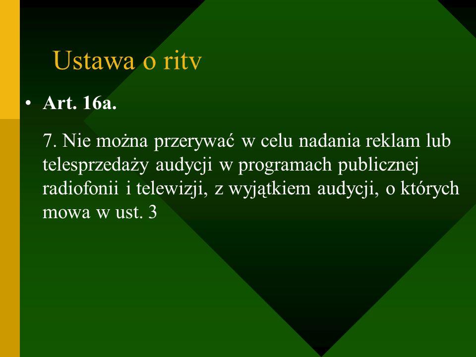 Ustawa o ritv Art. 16a. 7. Nie można przerywać w celu nadania reklam lub telesprzedaży audycji w programach publicznej radiofonii i telewizji, z wyjąt
