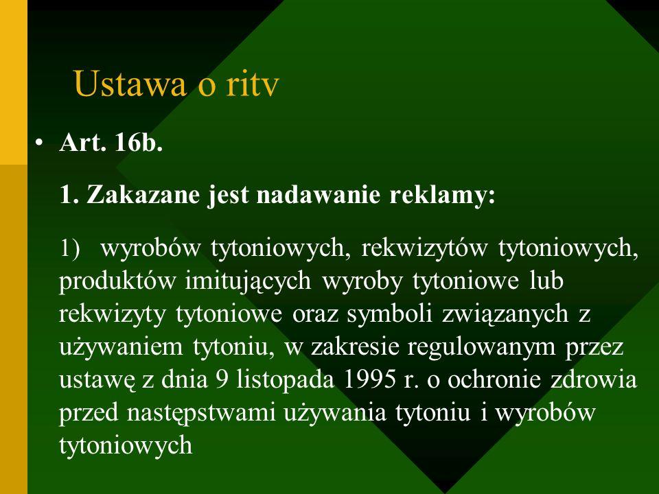 Ustawa o ritv Art. 16b. 1. Zakazane jest nadawanie reklamy: 1) wyrobów tytoniowych, rekwizytów tytoniowych, produktów imitujących wyroby tytoniowe lub