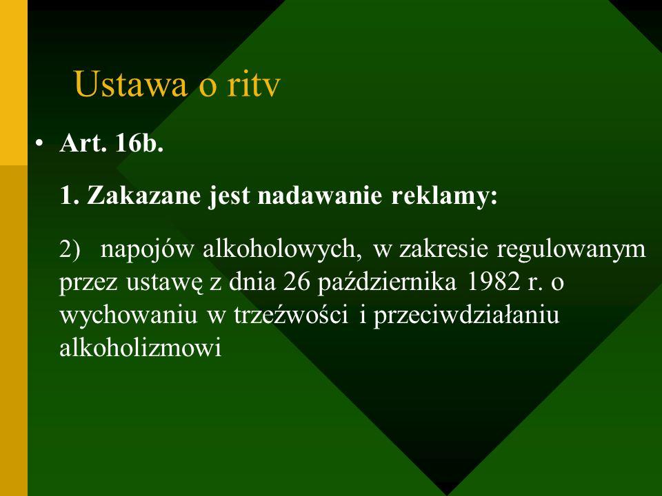 Ustawa o ritv Art. 16b. 1. Zakazane jest nadawanie reklamy: 2) napojów alkoholowych, w zakresie regulowanym przez ustawę z dnia 26 października 1982 r