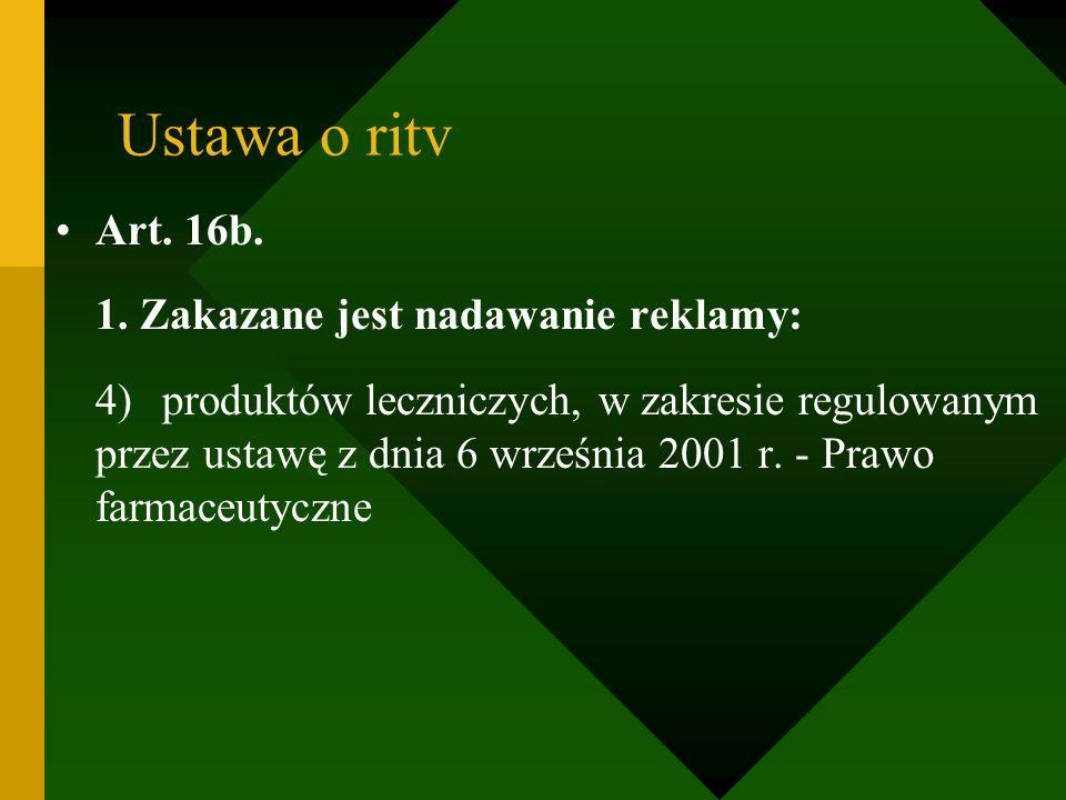 Ustawa o ritv Art. 16b. 1. Zakazane jest nadawanie reklamy: 4)produktów leczniczych, w zakresie regulowanym przez ustawę z dnia 6 września 2001 r. - P