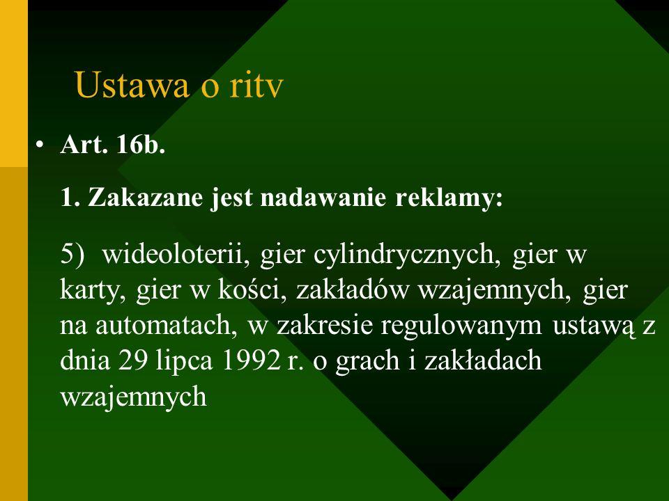 Ustawa o ritv Art. 16b. 1. Zakazane jest nadawanie reklamy: 5)wideoloterii, gier cylindrycznych, gier w karty, gier w kości, zakładów wzajemnych, gier