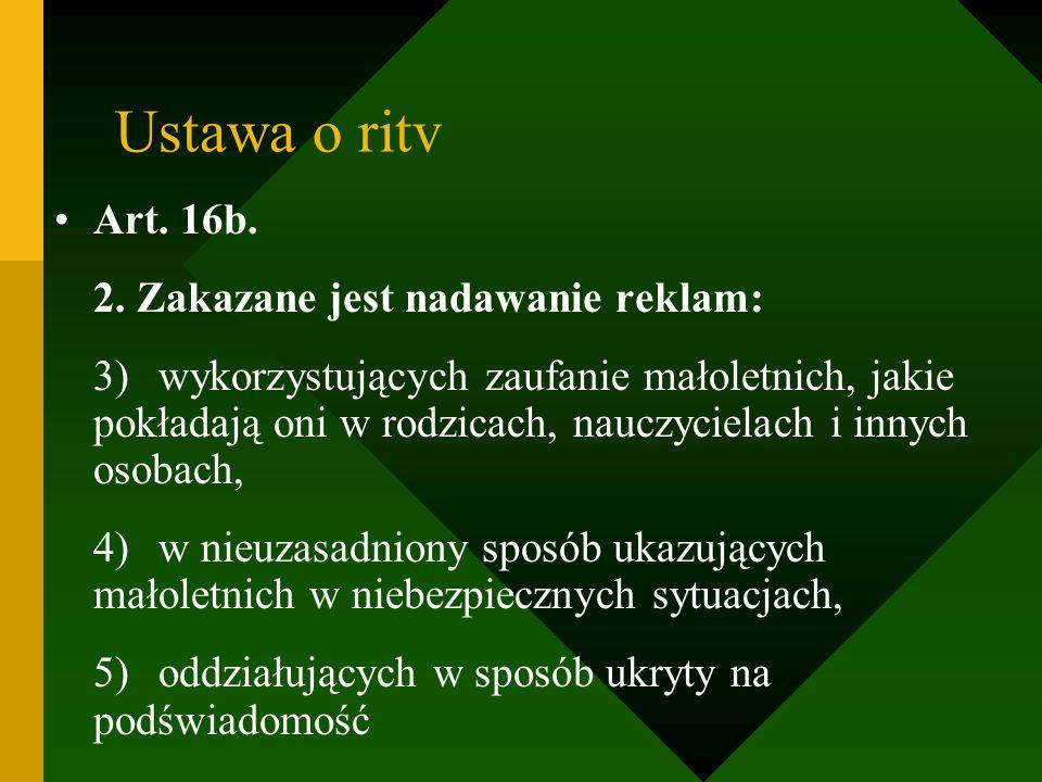 Ustawa o ritv Art. 16b. 2. Zakazane jest nadawanie reklam: 3)wykorzystujących zaufanie małoletnich, jakie pokładają oni w rodzicach, nauczycielach i i