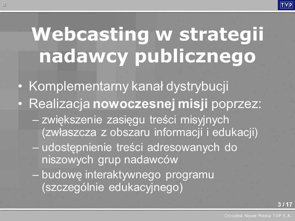 3 / 17 Webcasting w strategii nadawcy publicznego Komplementarny kanał dystrybucji Realizacja nowoczesnej misji poprzez: –zwiększenie zasięgu treści misyjnych (zwłaszcza z obszaru informacji i edukacji) –udostępnienie treści adresowanych do niszowych grup nadawców –budowę interaktywnego programu (szczególnie edukacyjnego)