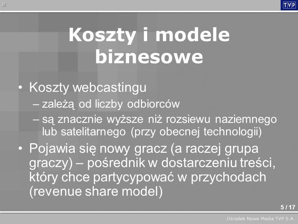 5 / 17 Koszty i modele biznesowe Koszty webcastingu –zależą od liczby odbiorców –są znacznie wyższe niż rozsiewu naziemnego lub satelitarnego (przy obecnej technologii) Pojawia się nowy gracz (a raczej grupa graczy) – pośrednik w dostarczeniu treści, który chce partycypować w przychodach (revenue share model)