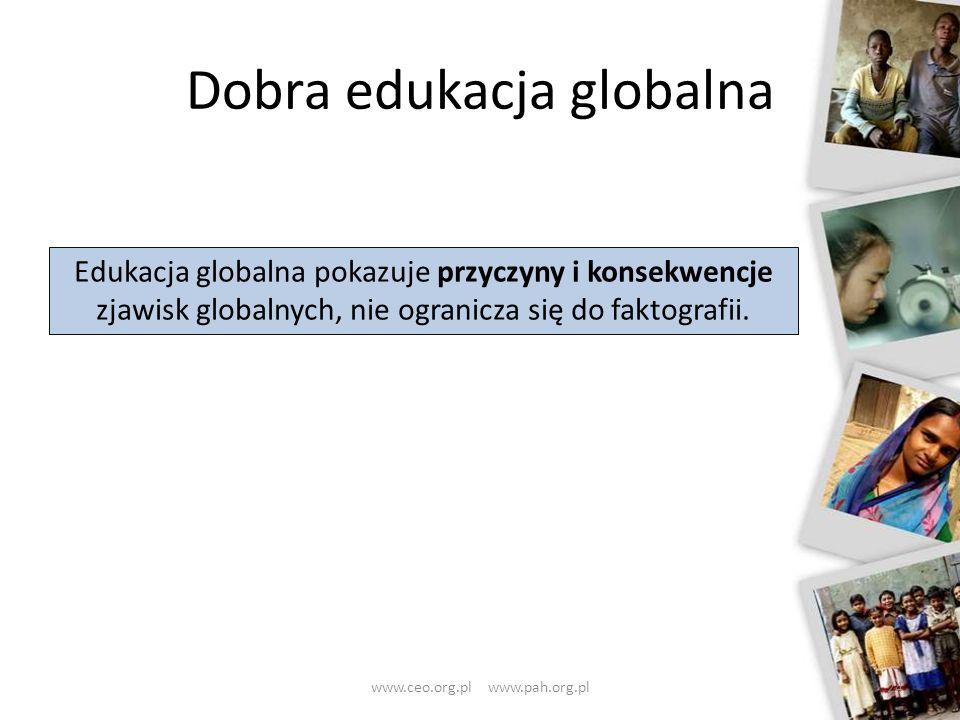 Dobra edukacja globalna 24 Edukacja globalna pokazuje przyczyny i konsekwencje zjawisk globalnych, nie ogranicza się do faktografii. www.ceo.org.pl ww