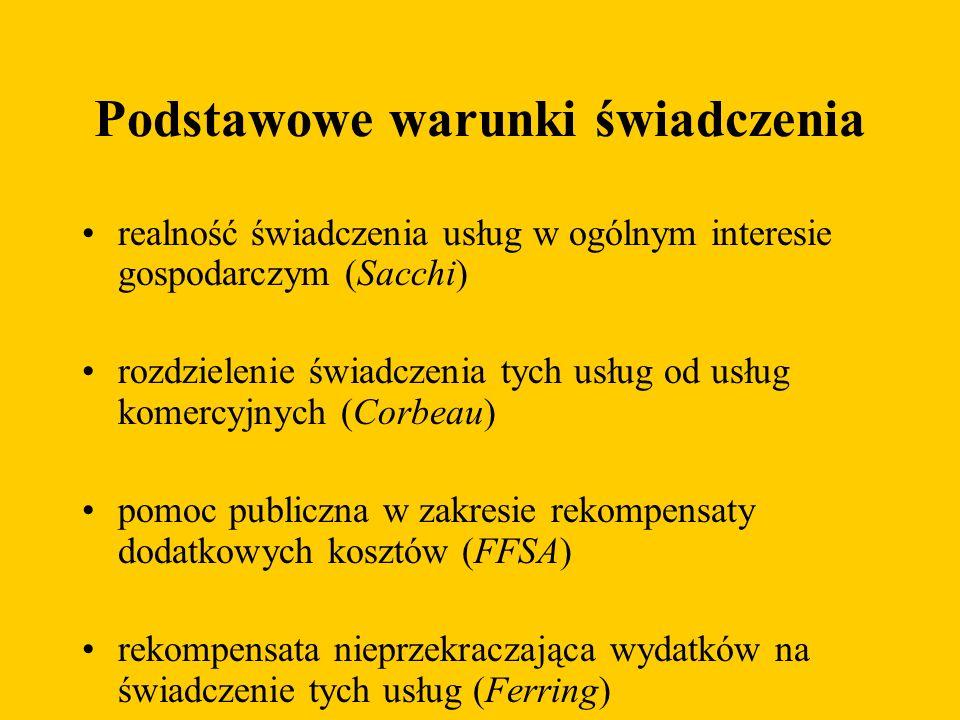 Podstawowe warunki świadczenia realność świadczenia usług w ogólnym interesie gospodarczym (Sacchi) rozdzielenie świadczenia tych usług od usług komercyjnych (Corbeau) pomoc publiczna w zakresie rekompensaty dodatkowych kosztów (FFSA) rekompensata nieprzekraczająca wydatków na świadczenie tych usług (Ferring)
