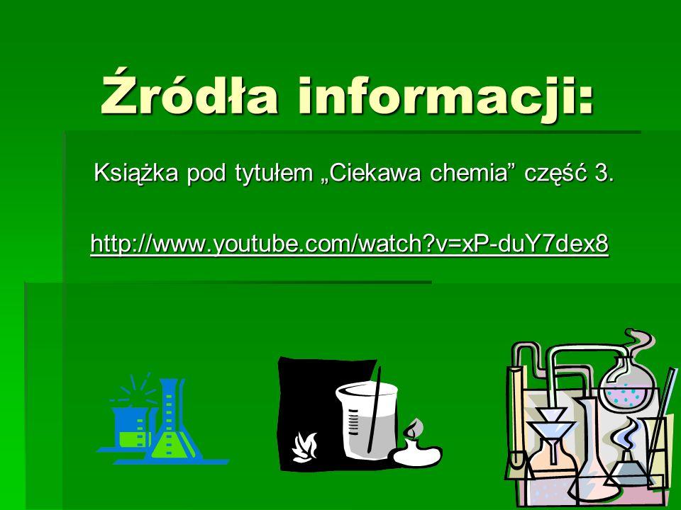 Źródła informacji: Książka pod tytułem Ciekawa chemia część 3. http://www.youtube.com/watch?v=xP-duY7dex8