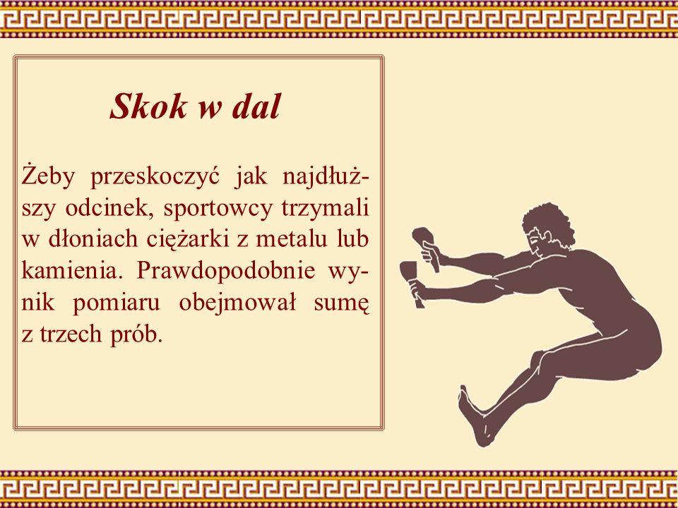 Skok w dal Żeby przeskoczyć jak najdłuż- szy odcinek, sportowcy trzymali w dłoniach ciężarki z metalu lub kamienia. Prawdopodobnie wy- nik pomiaru obe
