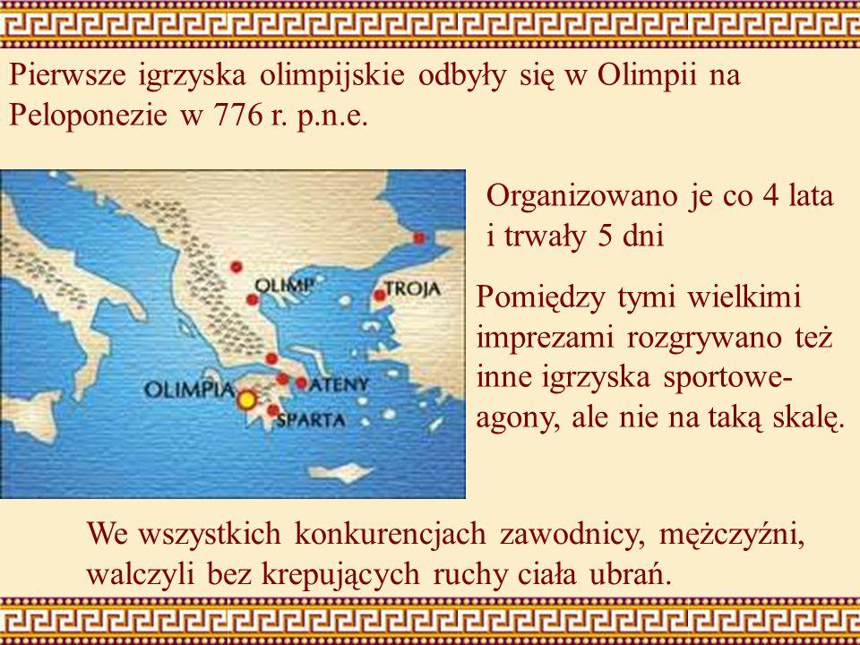 Pierwsze igrzyska olimpijskie odbyły się w Olimpii na Peloponezie w 776 r. p.n.e. Organizowano je co 4 lata i trwały 5 dni We wszystkich konkurencjach