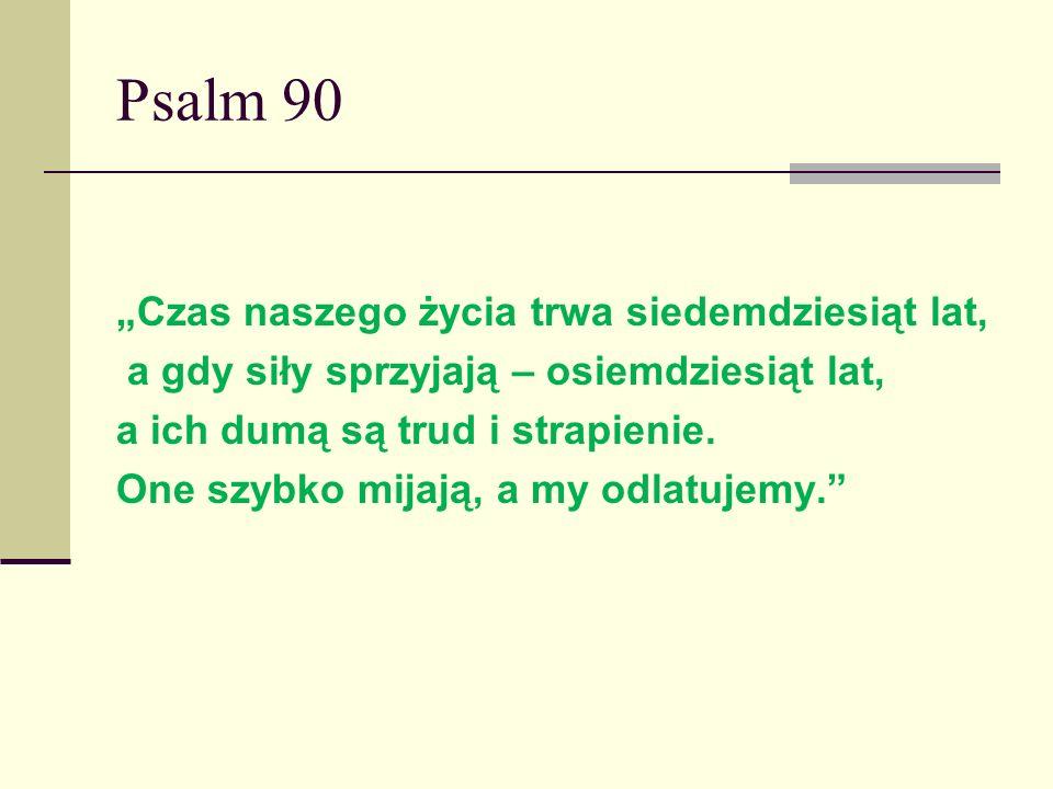 Psalm 90 Czas naszego życia trwa siedemdziesiąt lat, a gdy siły sprzyjają – osiemdziesiąt lat, a ich dumą są trud i strapienie. One szybko mijają, a m