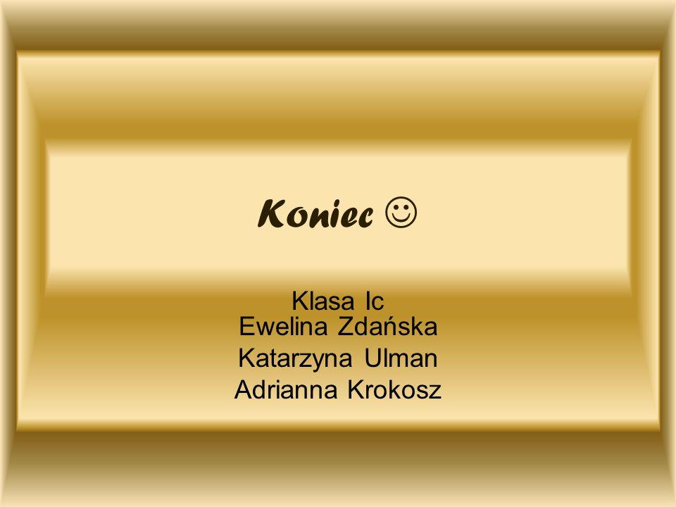 Koniec Klasa Ic Ewelina Zdańska Katarzyna Ulman Adrianna Krokosz