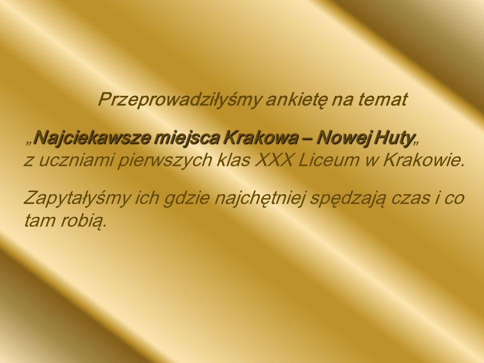 Przeprowadziłyśmy ankietę na temat Najciekawsze miejsca Krakowa – Nowej Huty Najciekawsze miejsca Krakowa – Nowej Huty z uczniami pierwszych klas XXX