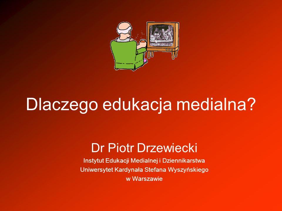 Dlaczego edukacja medialna? Dr Piotr Drzewiecki Instytut Edukacji Medialnej i Dziennikarstwa Uniwersytet Kardynała Stefana Wyszyńskiego w Warszawie